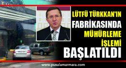 İYİ Parti Grup Başkanvekili Lütfü Türkkan'ın fabrikasında mühürleme işlemi başlatıldı