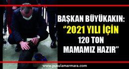 Başkan Büyükakın, ''2021 yılı için 120 ton mamamız hazır''