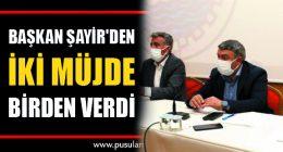 Başkan Şayir'den iki müjde birden